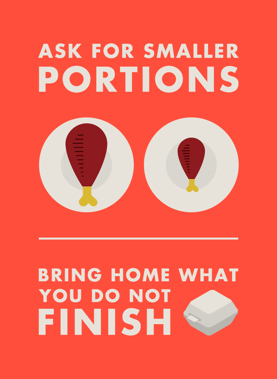 Ask for smaller portions. Bring home what you do not finish
